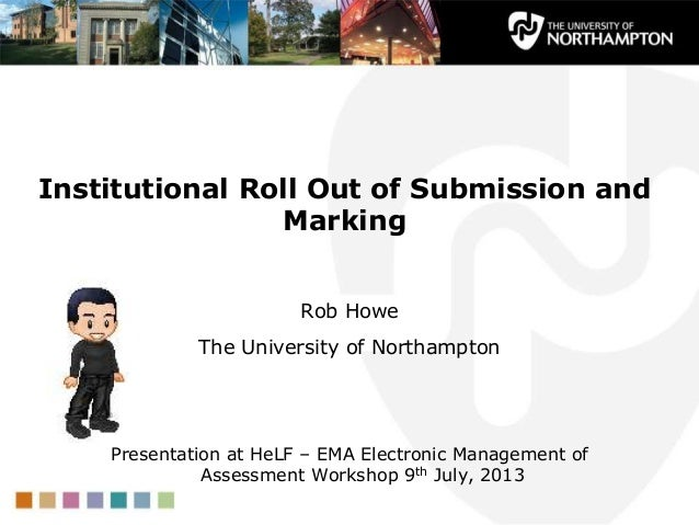 Institutional Roll Out of Submission and Marking Rob Howe The University of Northampton Presentation at HeLF – EMA Electro...