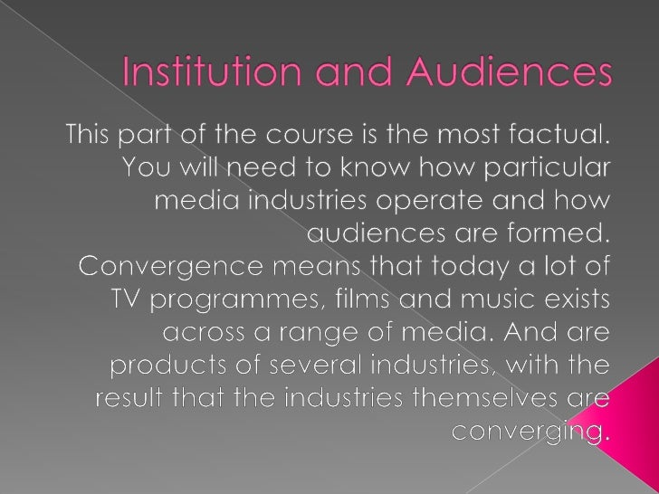 Institution and Audiences <br />This part of the course is the most factual. You will need to know how particular media in...