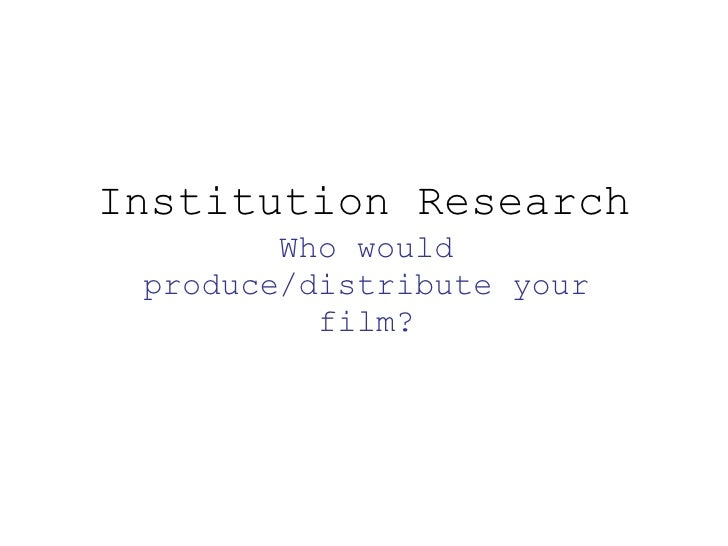 Institution Research Who would produce/distribute your film?