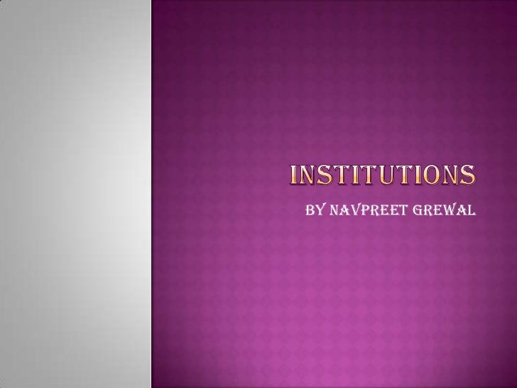 Institutions <br />By Navpreet Grewal <br />