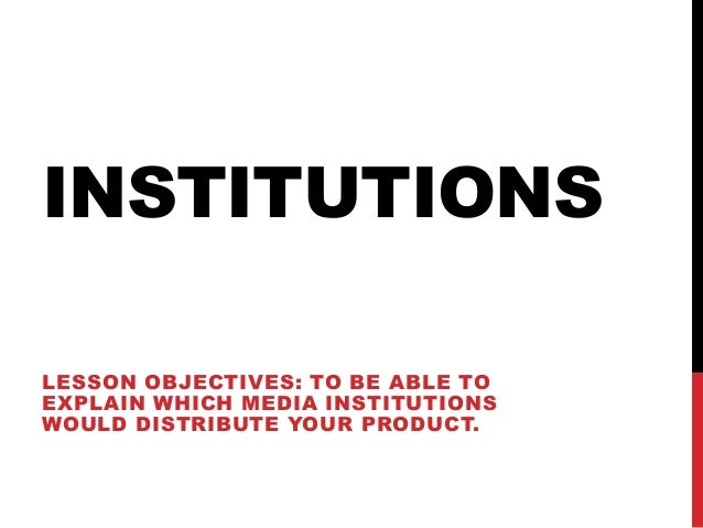 INSTITUTIONSLESSON OBJECTIVES: TO BE ABLE TOEXPLAIN WHICH MEDIA INSTITUTIONSWOULD DISTRIBUTE YOUR PRODUCT.