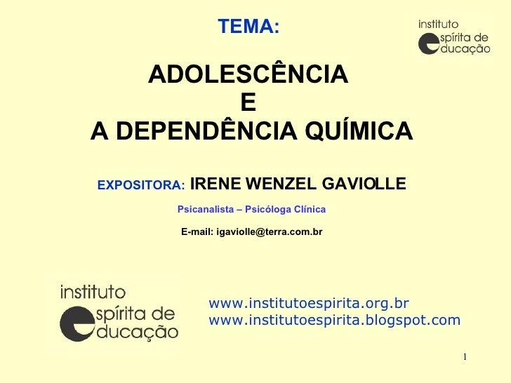TEMA:   ADOLESCÊNCIA  E  A DEPENDÊNCIA QUÍMICA EXPOSITORA:  IRENE WENZEL GAVIOLLE Psicanalista – Psicóloga Clínica E-mail:...