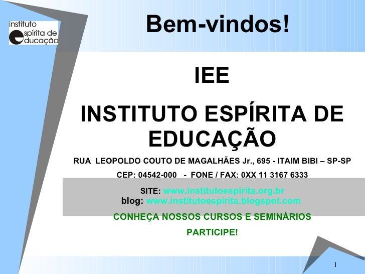 Bem-vindos! IEE INSTITUTO ESPÍRITA DE EDUCAÇÃO RUA  LEOPOLDO COUTO DE MAGALHÃES Jr., 695 - ITAIM BIBI – SP-SP CEP: 04542-0...