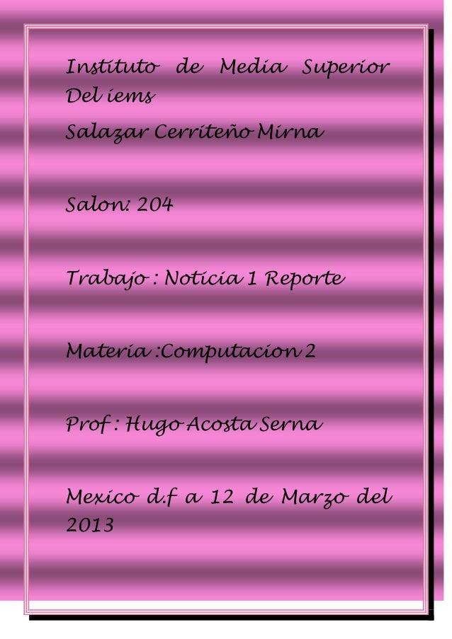 Instituto    de   Media   SuperiorDel iemsSalazar Cerriteño MirnaSalon: 204Trabajo : Noticia 1 ReporteMateria :Computacion...