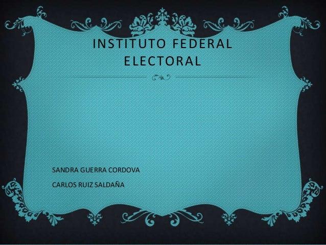 INSTITUTO FEDERAL ELECTORAL  SANDRA GUERRA CORDOVA CARLOS RUIZ SALDAÑA