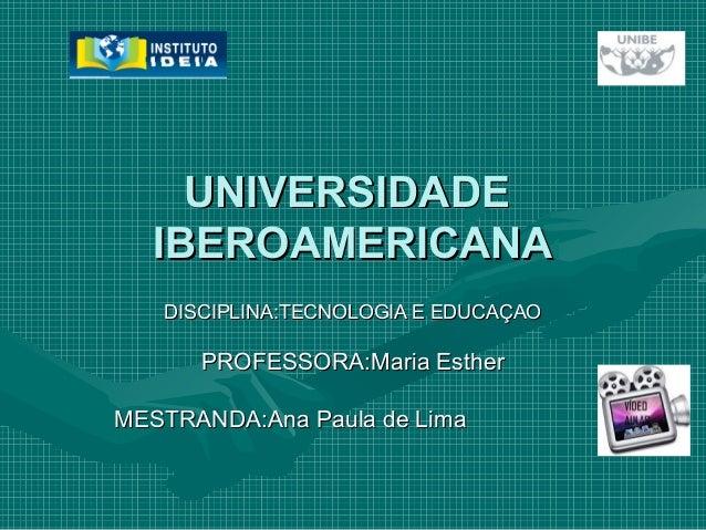 UNIVERSIDADEUNIVERSIDADE IBEROAMERICANAIBEROAMERICANA DISCIPLINA:TECNOLOGIA E EDUCAÇAODISCIPLINA:TECNOLOGIA E EDUCAÇAO PRO...