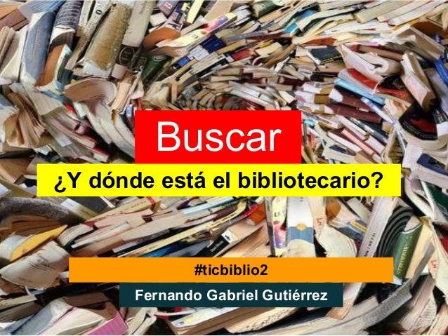 Buscar¿Y dónde está el bibliotecario?               #ticbiblio2       Fernando Gabriel Gutiérrez