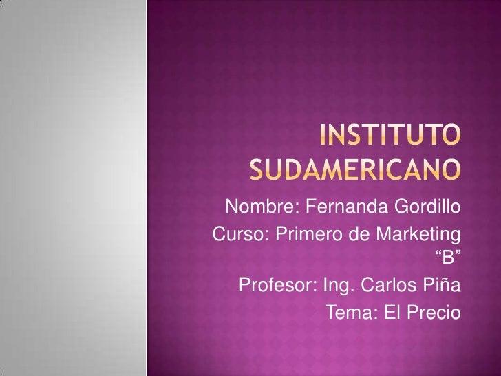 """INSTITUTO SUDAMERICANO<br />Nombre: Fernanda Gordillo<br />Curso: Primero de Marketing """"B""""<br />Profesor: Ing. Carlos Piña..."""