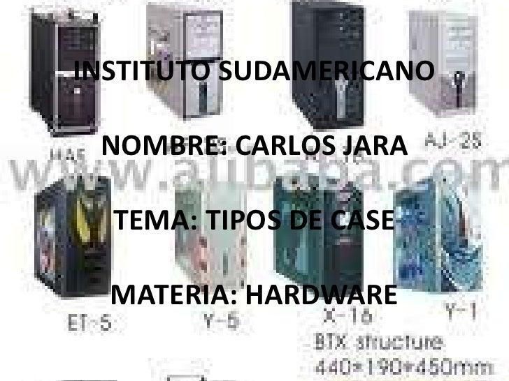 INSTITUTO SUDAMERICANO NOMBRE: CARLOS JARA  TEMA: TIPOS DE CASE  MATERIA: HARDWARE