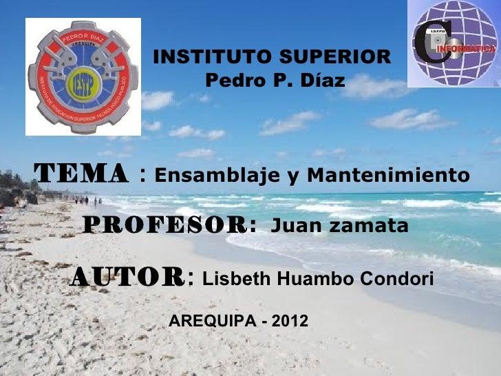 INSTITUTO SUPERIOR            Pedro P. DíazTEMA : Ensamblaje y Mantenimiento   PROFESOR: Juan zamata  AUTOR: Lisbeth Huamb...