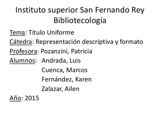 Instituto superior San Fernando Rey Bibliotecología Tema: Titulo Uniforme Cátedra: Representación descriptiva y formato Pr...