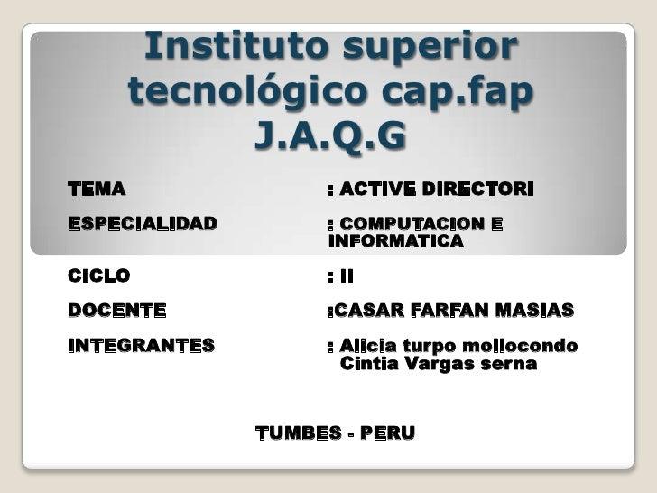 Instituto superior tecnológico cap.fap J.A.Q.G <br />TEMA: ACTIVE DIRECTORI<br />ESPECIALIDAD   : COMPUTACION E ...