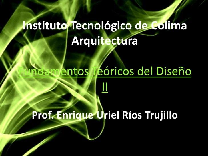 Instituto Tecnológico de ColimaArquitecturaFundamentos Teóricos del Diseño IIProf. Enrique Uriel Ríos Trujillo<br />