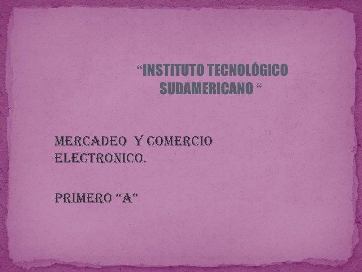 """"""" INSTITUTO TECNOLÓGICO SUDAMERICANO  """"  MERCADEO  Y COMERCIO  ELECTRONICO. PRIMERO """"A"""""""