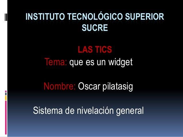 INSTITUTO TECNOLÓGICO SUPERIORSUCRELAS TICSTema: que es un widgetNombre: Oscar pilatasigSistema de nivelación general
