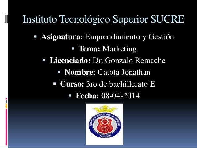 Instituto Tecnológico Superior SUCRE  Asignatura: Emprendimiento y Gestión  Tema: Marketing  Licenciado: Dr. Gonzalo Re...