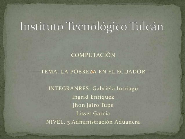 COMPUTACIÒNTEMA. LA POBREZA EN EL ECUADOR INTEGRANRES. Gabriela Intriago          Ingrid Enríquez          Jhon Jairo Tupe...