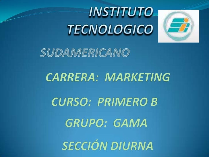 INSTITUTO TECNOLOGICO<br />SUDAMERICANO<br />CARRERA:  MARKETING<br />CURSO:  PRIMERO B<br />GRUPO:  GAMA<br />SECCIÓN DIU...