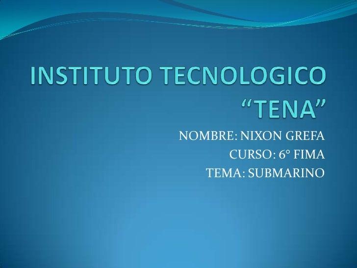 """INSTITUTO TECNOLOGICO """"TENA""""<br />NOMBRE: NIXON GREFA<br />CURSO: 6° FIMA<br />TEMA: SUBMARINO<br />"""