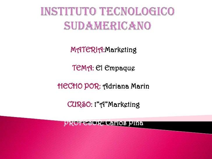 INSTITUTO TECNOLOGICO SUDAMERICANO<br />MATERIA:Marketing<br />TEMA: El Empaque<br />HECHO POR: Adriana Marin<br />CURSO: ...