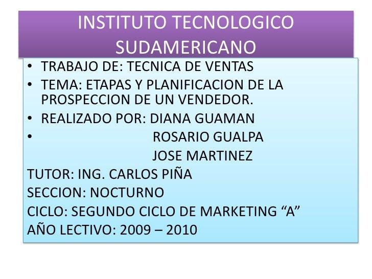 INSTITUTO TECNOLOGICO SUDAMERICANO<br />TRABAJO DE: TECNICA DE VENTAS<br />TEMA: ETAPAS Y PLANIFICACION DE LA PROSPECCION ...