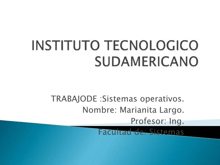 INSTITUTO TECNOLOGICO SUDAMERICANO<br />TRABAJODE :Sistemas operativos.<br />Nombre: Marianita Largo.<br />Profesor: Ing.<...