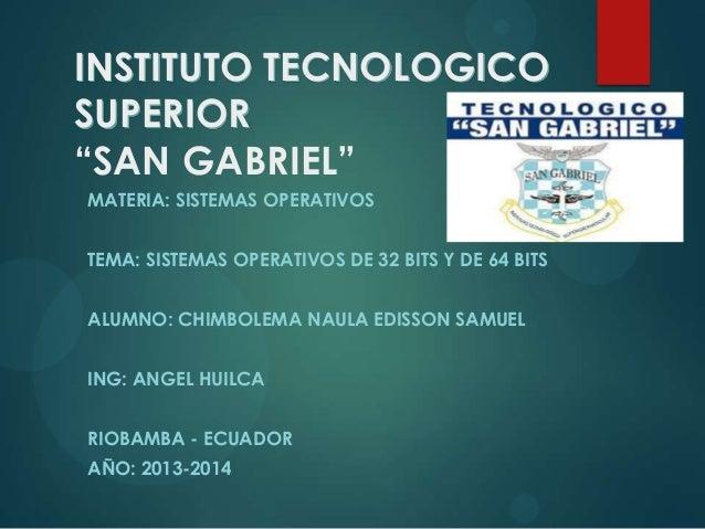 """INSTITUTO TECNOLOGICO SUPERIOR """"SAN GABRIEL"""" MATERIA: SISTEMAS OPERATIVOS TEMA: SISTEMAS OPERATIVOS DE 32 BITS Y DE 64 BIT..."""