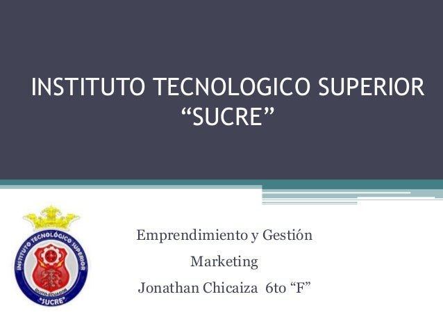 "INSTITUTO TECNOLOGICO SUPERIOR ""SUCRE"" Emprendimiento y Gestión Marketing Jonathan Chicaiza 6to ""F"""