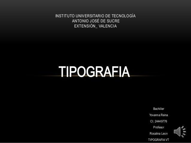 Bachiller  Yovanna Reina  CI. 24449776  Profesor  Rosalina Leon  TIPOGRAFIA VT  INSTITUTO UNIVERSITARIO DE TECNOLOGÍA  ANT...