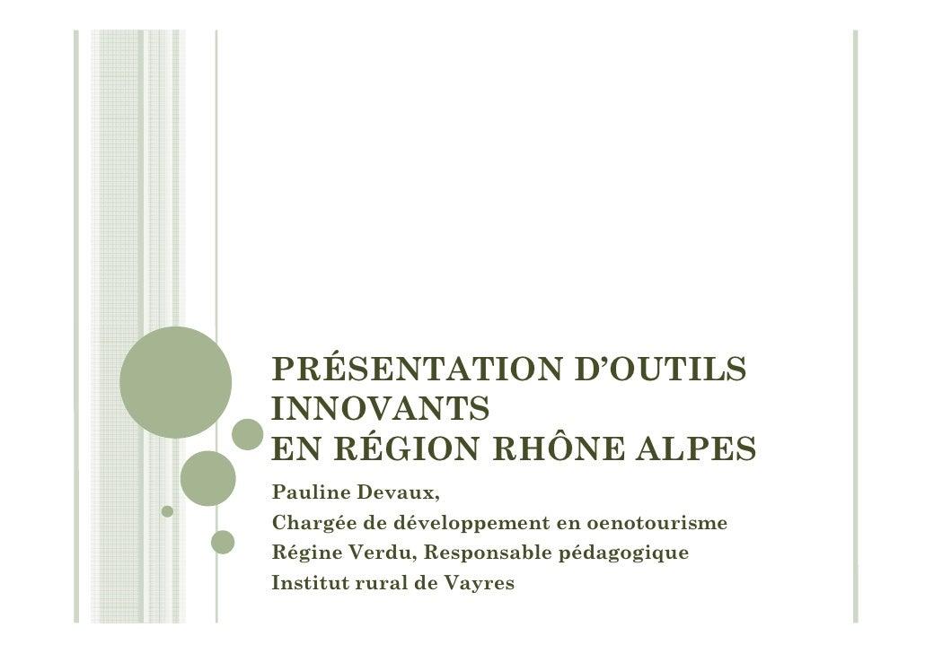 PRÉSENTATION D'OUTILS INNOVANTS EN RÉGION RHÔNE ALPES Pauline Devaux, Chargée de développement en oenotourisme Régine Verd...
