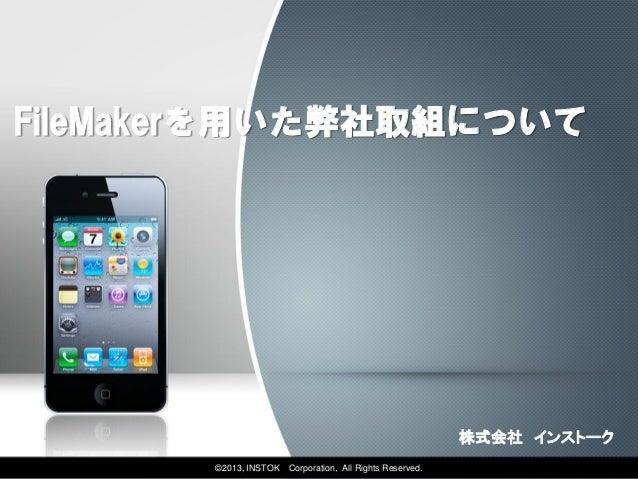FileMakerを用いた弊社取組について                                                           株式会社 インストーク       ©2013, INSTOK   Corporat...