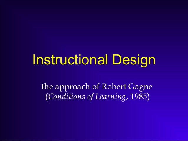 Instructional Design the approach of Robert Gagne (Conditions of Learning, 1985)