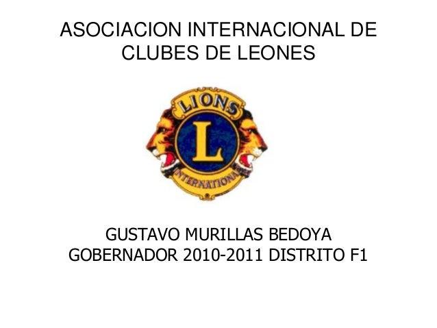 GUSTAVO MURILLAS BEDOYA GOBERNADOR 2010-2011 DISTRITO F1 ASOCIACION INTERNACIONAL DE CLUBES DE LEONES
