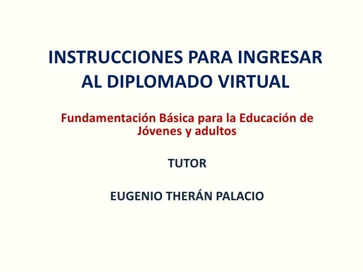 INSTRUCCIONES PARA INGRESAR AL DIPLOMADO VIRTUAL <br />Fundamentación Básica para la Educación de Jóvenes y adultos<br />T...