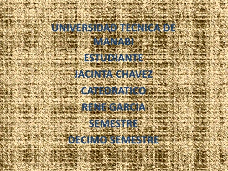 UNIVERSIDAD TECNICA DE MANABI<br />ESTUDIANTE<br />JACINTA CHAVEZ<br />CATEDRATICO<br />RENE GARCIA<br />SEMESTRE<br />DEC...