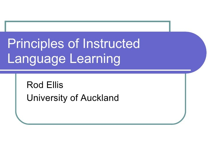 Principles of Instructed Language Learning Rod Ellis University of Auckland