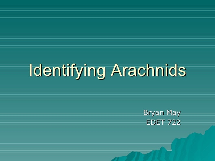 Identifying Arachnids Bryan May EDET 722