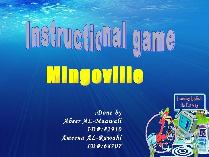 Instructional game Mingoville Done by:  Abeer AL-Maawali ID#:82910 Ameena AL-Rawahi ID#:68707
