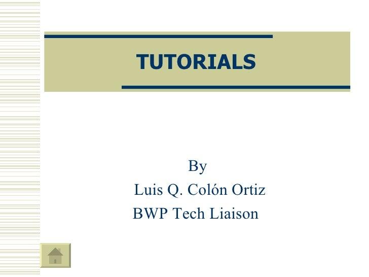 TUTORIALS By Luis Q. Colón Ortiz BWP Tech Liaison