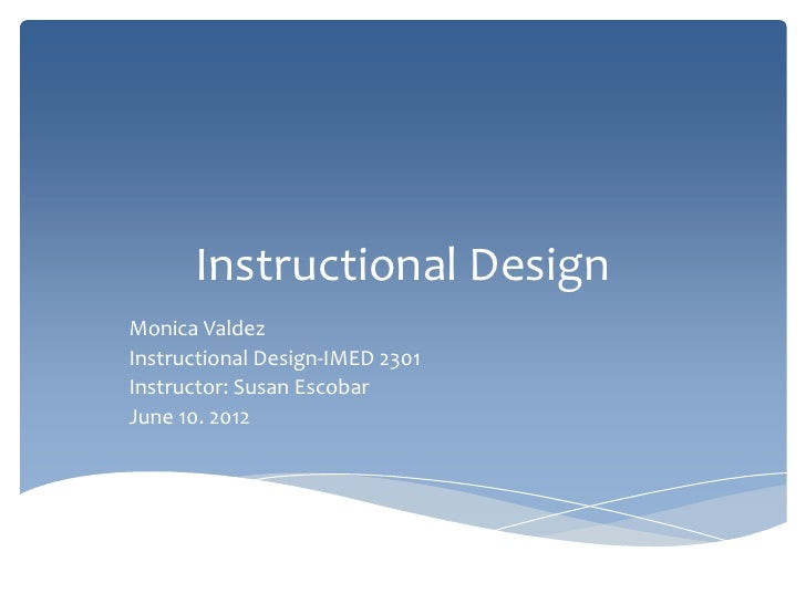 Instructional DesignMonica ValdezInstructional Design-IMED 2301Instructor: Susan EscobarJune 10. 2012