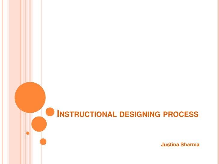 INSTRUCTIONAL DESIGNING PROCESS                         Justina Sharma
