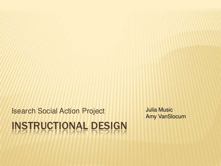 Instructional Design<br />Isearch Social Action Project<br />Julia Music<br />Amy VanSlocum<br />