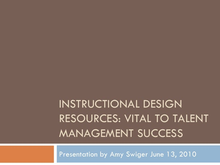 INSTRUCTIONAL DESIGN RESOURCES: VITAL TO TALENT MANAGEMENT SUCCESS Presentation by Amy Swiger June 13, 2010