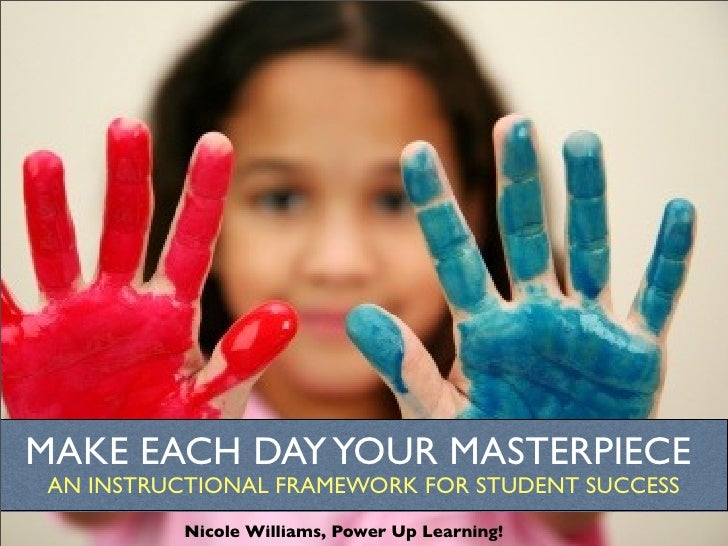 MAKE EACH DAY YOUR MASTERPIECE  AN INSTRUCTIONAL FRAMEWORK FOR STUDENT SUCCESS           Nicole Williams, Power Up Learnin...