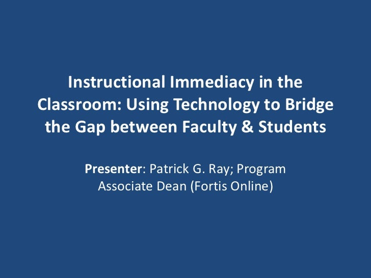Instructional Immediacy in theClassroom: Using Technology to Bridge the Gap between Faculty & Students     Presenter: Patr...
