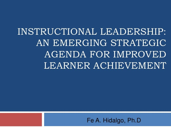 INSTRUCTIONAL LEADERSHIP:   AN EMERGING STRATEGIC     AGENDA FOR IMPROVED     LEARNER ACHIEVEMENT           Fe A. Hidalgo,...