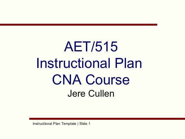 Instructional Plan Template | Slide 1 AET/515 Instructional Plan CNA Course Jere Cullen