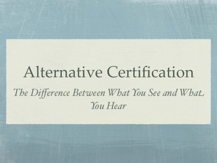 Alternative CertificationThe Difference Between What You See and What                  You Hear