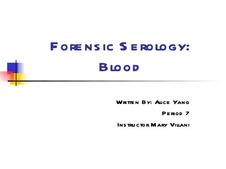 Forensic Serology: Blood Written By: Alice Yang Period 7 Instructor Mary Villani