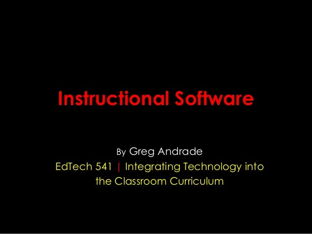 Instructional Software By Greg Andrade  EdTech 541 | Integrating Technology into the Classroom Curriculum